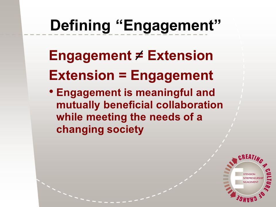 Engagement = Extension Extension = Engagement Engagement is meaningful and mutually beneficial collaboration while meeting the needs of a changing society Defining Engagement