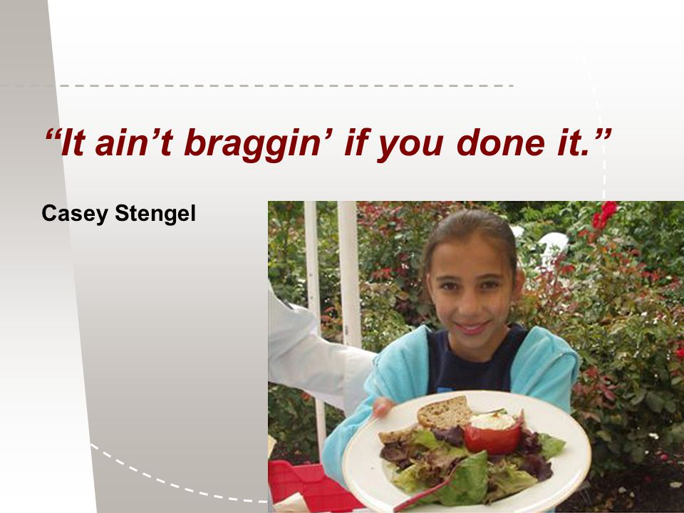 It ain't braggin' if you done it. Casey Stengel