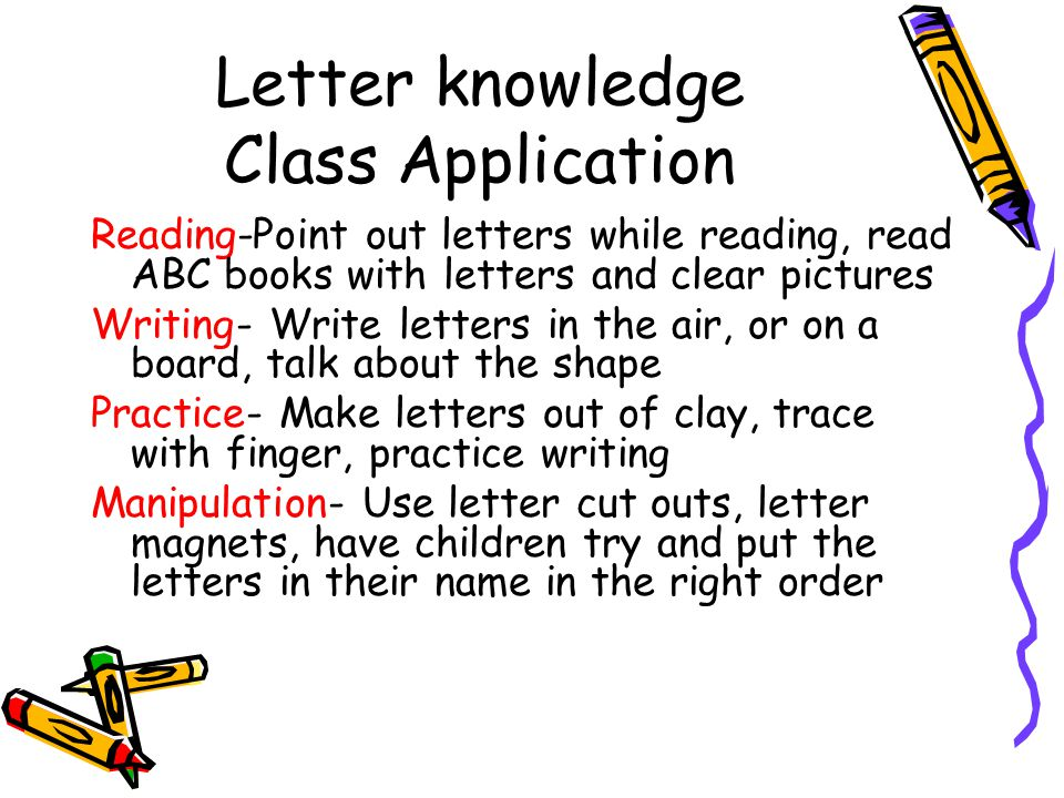 Letter knowledge Class Application Reading-Point out letters while reading, read ABC books with letters and clear pictures Writing- Write letters in the air, or on a board, talk about the shape Practice- Make letters out of clay, trace with finger, practice writing Manipulation- Use letter cut outs, letter magnets, have children try and put the letters in their name in the right order