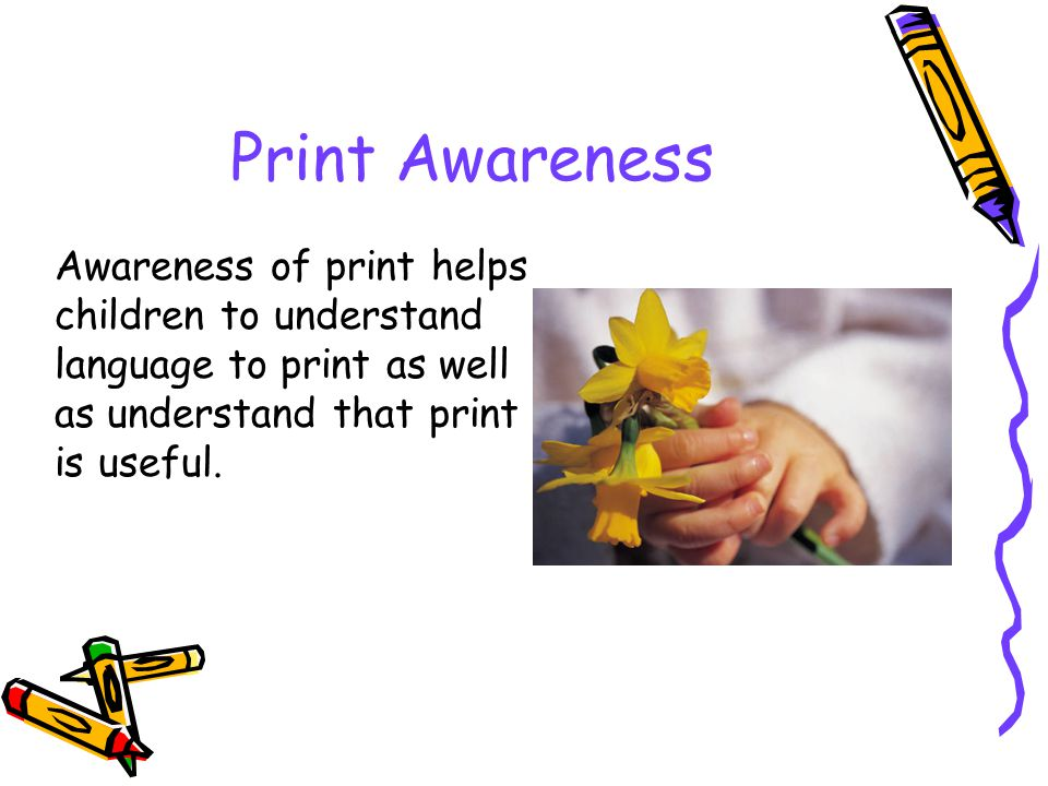 Print Awareness Awareness of print helps children to understand language to print as well as understand that print is useful.