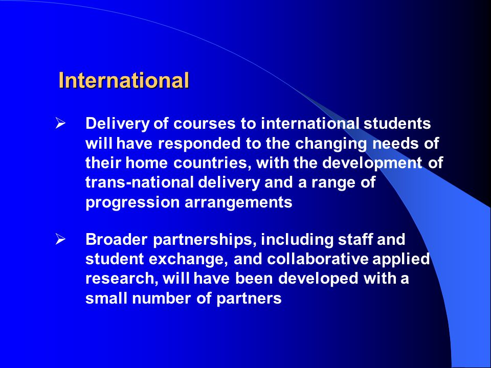 International  Delivery of courses to international students will have responded to the changing needs of their home countries, with the development of trans-national delivery and a range of progression arrangements  Broader partnerships, including staff and student exchange, and collaborative applied research, will have been developed with a small number of partners