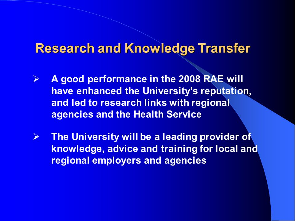  A good performance in the 2008 RAE will have enhanced the University's reputation, and led to research links with regional agencies and the Health Service  The University will be a leading provider of knowledge, advice and training for local and regional employers and agencies Research and Knowledge Transfer