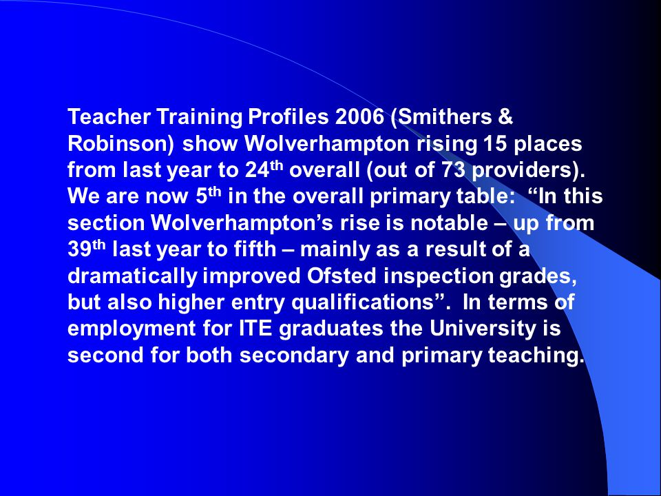 Teacher Training Profiles 2006 (Smithers & Robinson) show Wolverhampton rising 15 places from last year to 24 th overall (out of 73 providers).
