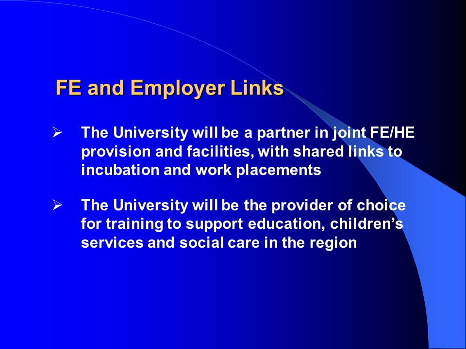 FE and Employer Links  The University will be a partner in joint FE/HE provision and facilities, with shared links to incubation and work placements  The University will be the provider of choice for training to support education, children's services and social care in the region