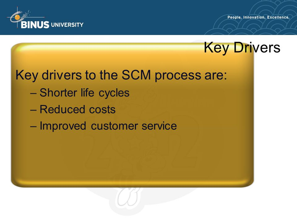 Key Drivers Key drivers to the SCM process are: –Shorter life cycles –Reduced costs –Improved customer service