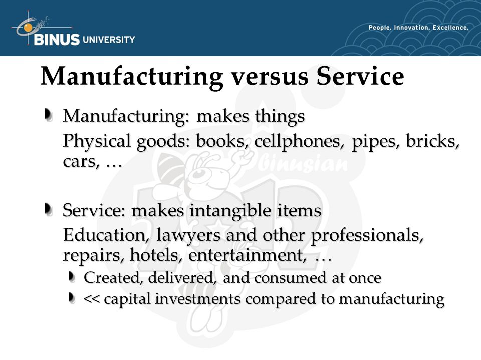 Manufacturing versus Service Manufacturing: makes things Physical goods: books, cellphones, pipes, bricks, cars, … Service: makes intangible items Education, lawyers and other professionals, repairs, hotels, entertainment, … Created, delivered, and consumed at once << capital investments compared to manufacturing