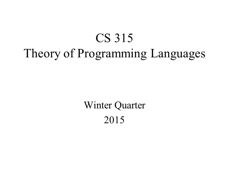CS 315 Theory of Programming Languages Winter Quarter 2015