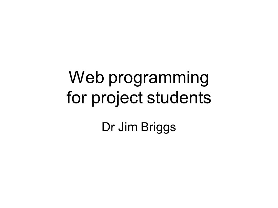 Web programming for project students Dr Jim Briggs