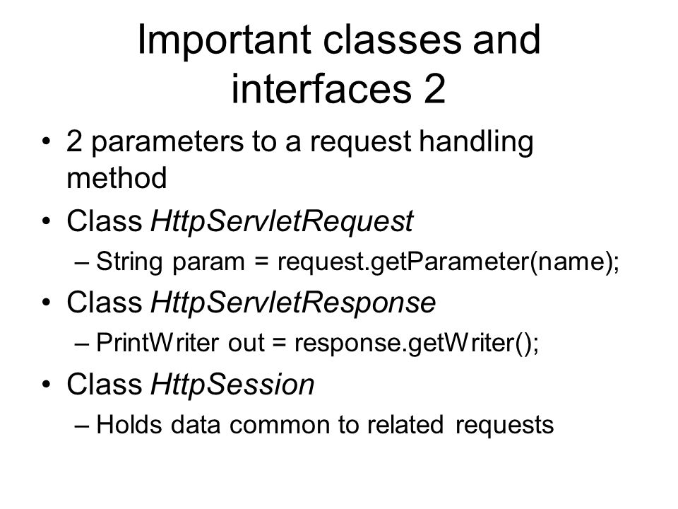 Important classes and interfaces 2 2 parameters to a request handling method Class HttpServletRequest –String param = request.getParameter(name); Class HttpServletResponse –PrintWriter out = response.getWriter(); Class HttpSession –Holds data common to related requests