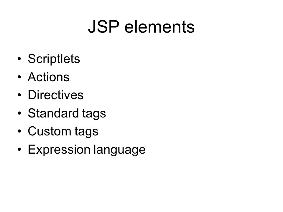 JSP elements Scriptlets Actions Directives Standard tags Custom tags Expression language