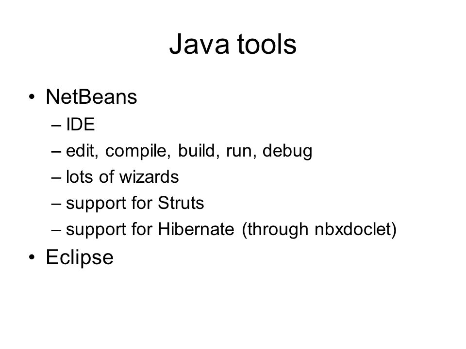 Java tools NetBeans –IDE –edit, compile, build, run, debug –lots of wizards –support for Struts –support for Hibernate (through nbxdoclet) Eclipse