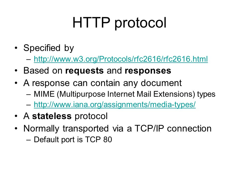 HTTP protocol Specified by –  Based on requests and responses A response can contain any document –MIME ( Multipurpose Internet Mail Extensions ) types –  A stateless protocol Normally transported via a TCP/IP connection –Default port is TCP 80