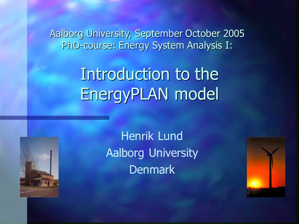 Introduction to the EnergyPLAN model Henrik Lund Aalborg University Denmark Aalborg University, September October 2005 PhD-course: Energy System Analysis I: