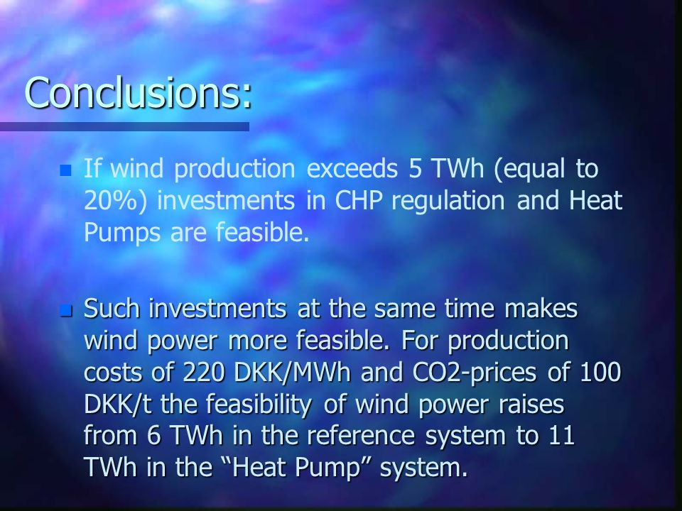 Conclusions: n n If wind production exceeds 5 TWh (equal to 20%) investments in CHP regulation and Heat Pumps are feasible.