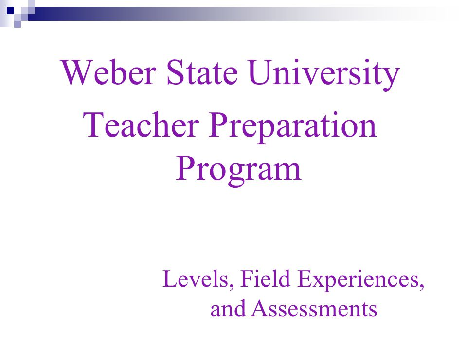 Weber State University Teacher Preparation Program Levels, Field Experiences, and Assessments