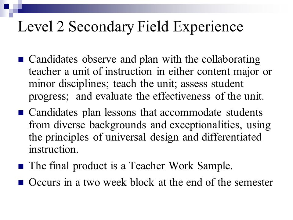 Level 2 Secondary Field Experience Candidates observe and plan with the collaborating teacher a unit of instruction in either content major or minor disciplines; teach the unit; assess student progress; and evaluate the effectiveness of the unit.