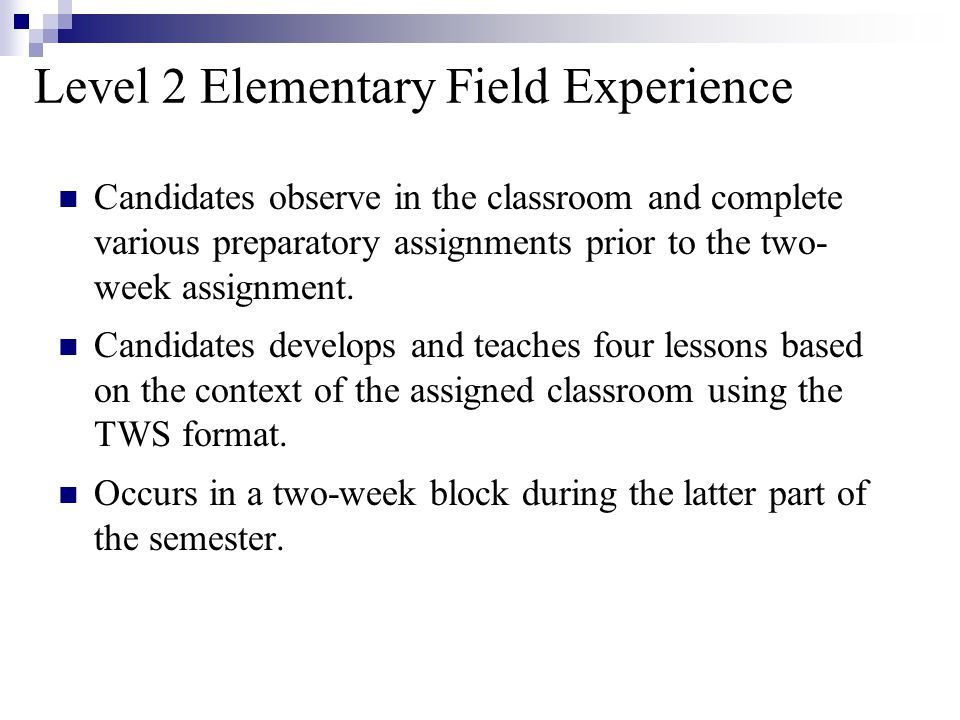 Level 2 Elementary Field Experience Candidates observe in the classroom and complete various preparatory assignments prior to the two- week assignment.