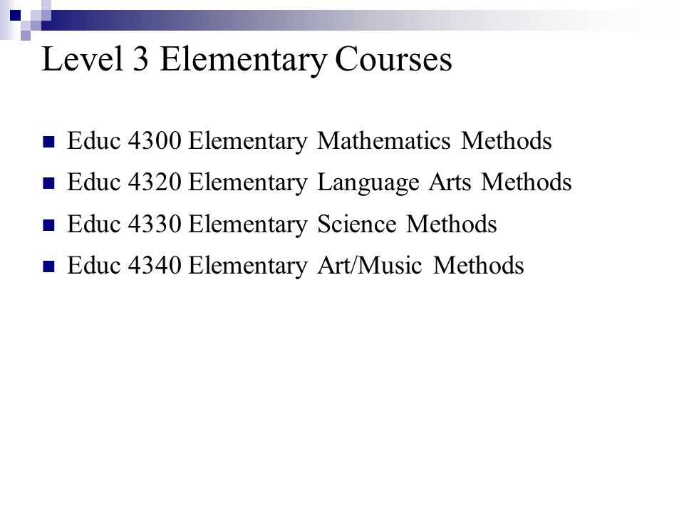 Level 3 Elementary Courses Educ 4300 Elementary Mathematics Methods Educ 4320 Elementary Language Arts Methods Educ 4330 Elementary Science Methods Educ 4340 Elementary Art/Music Methods