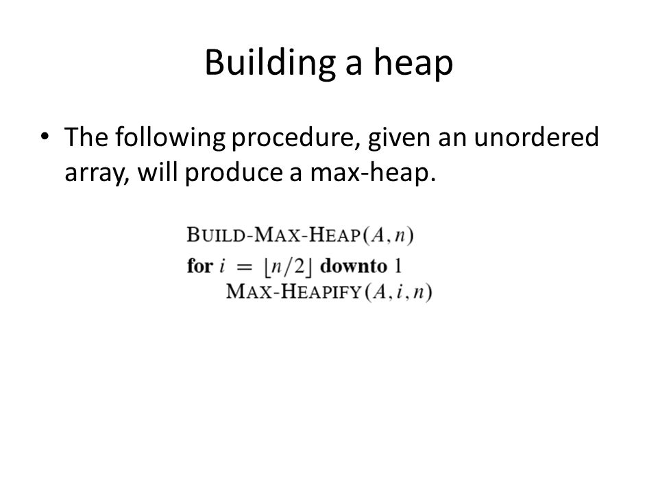 Building a heap The following procedure, given an unordered array, will produce a max-heap.