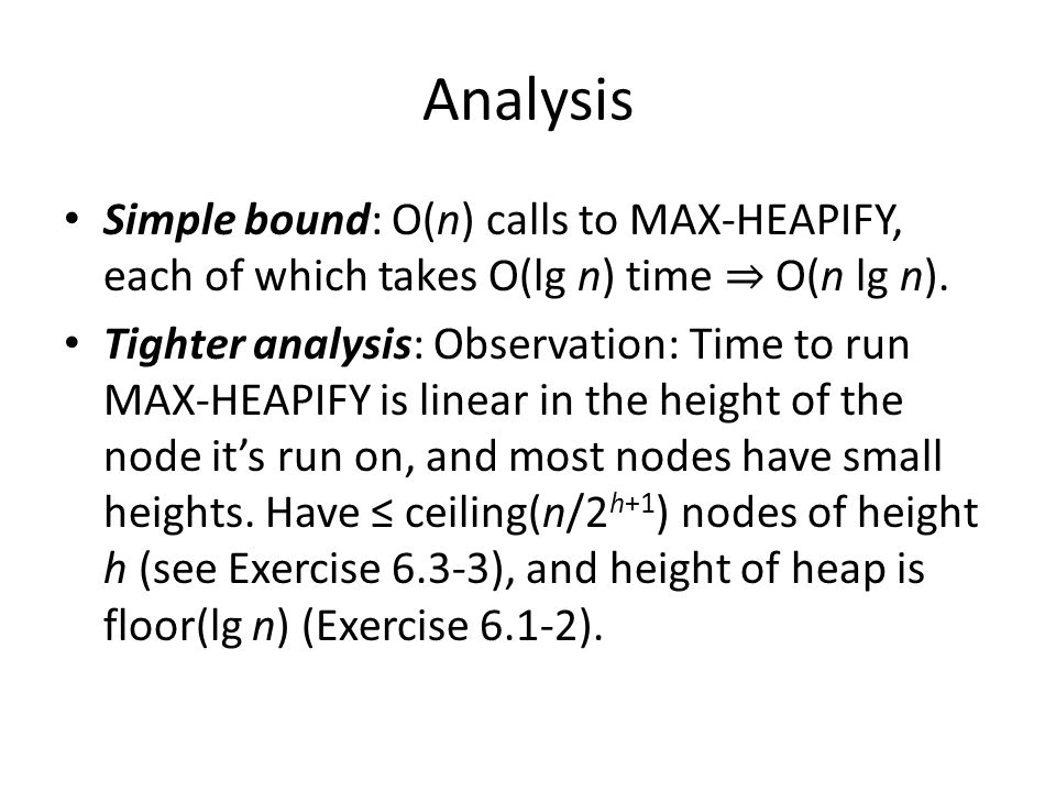Analysis Simple bound: O(n) calls to MAX-HEAPIFY, each of which takes O(lg n) time ⇒ O(n lg n).
