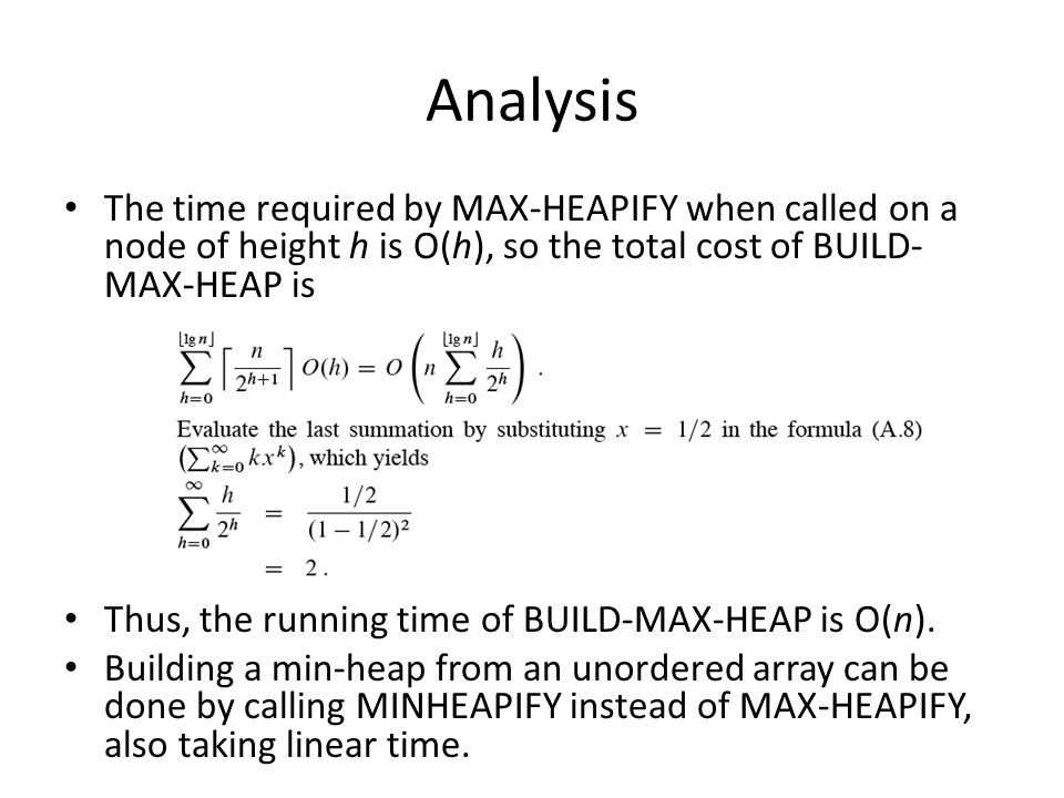 Analysis The time required by MAX-HEAPIFY when called on a node of height h is O(h), so the total cost of BUILD- MAX-HEAP is Thus, the running time of BUILD-MAX-HEAP is O(n).