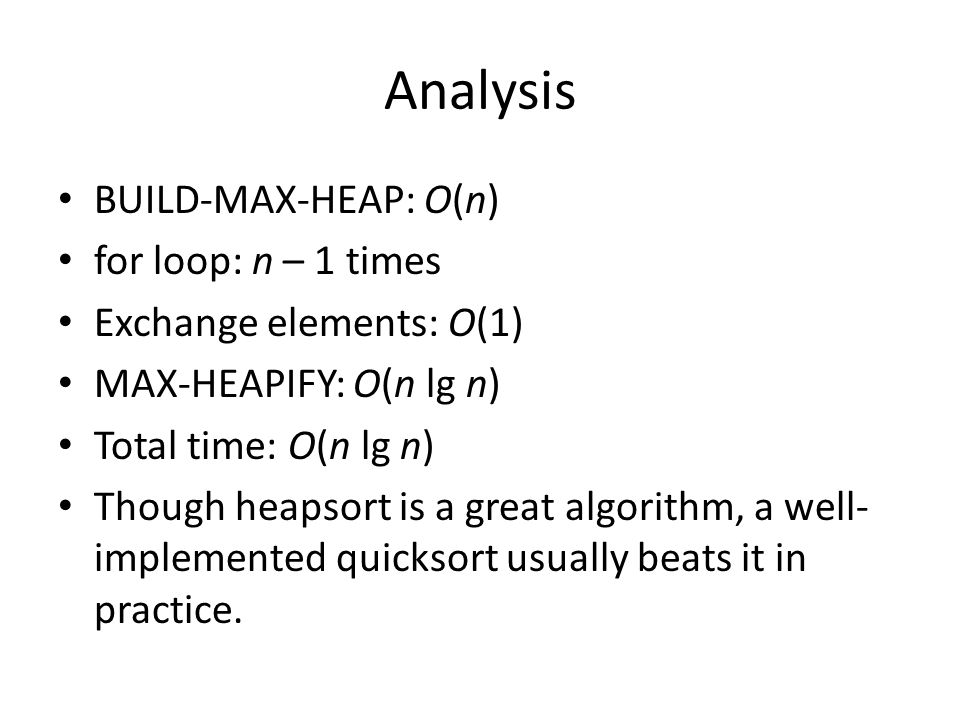 Analysis BUILD-MAX-HEAP: O(n) for loop: n – 1 times Exchange elements: O(1) MAX-HEAPIFY: O(n lg n) Total time: O(n lg n) Though heapsort is a great algorithm, a well- implemented quicksort usually beats it in practice.
