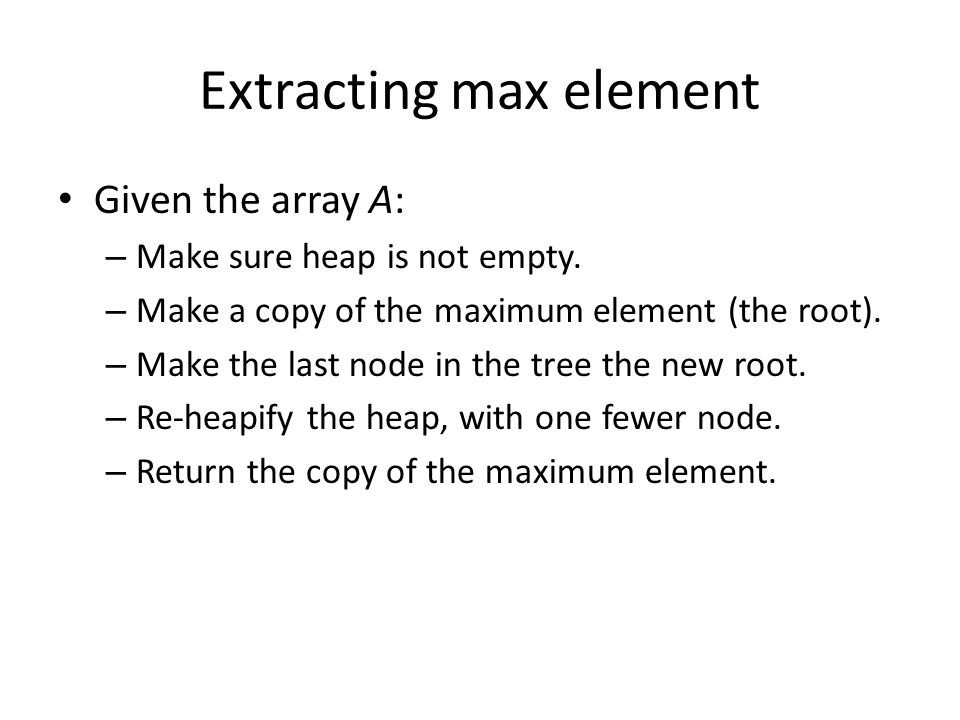 Extracting max element Given the array A: – Make sure heap is not empty.