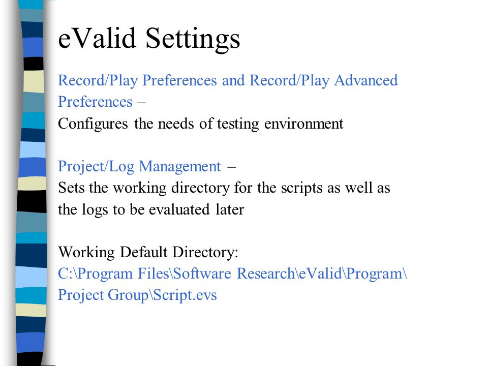 eValid Settings Record/Play Preferences and Record/Play Advanced Preferences – Configures the needs of testing environment Project/Log Management – Sets the working directory for the scripts as well as the logs to be evaluated later Working Default Directory: C:\Program Files\Software Research\eValid\Program\ Project Group\Script.evs