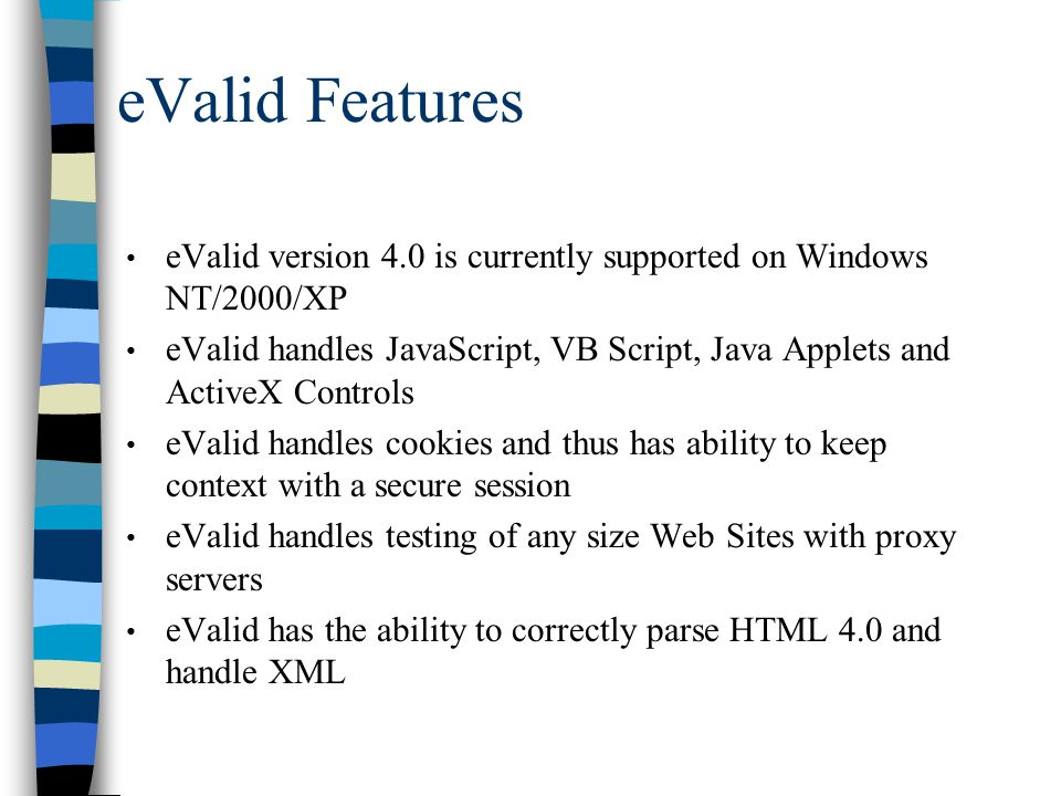 eValid Features eValid version 4.0 is currently supported on Windows NT/2000/XP eValid handles JavaScript, VB Script, Java Applets and ActiveX Controls eValid handles cookies and thus has ability to keep context with a secure session eValid handles testing of any size Web Sites with proxy servers eValid has the ability to correctly parse HTML 4.0 and handle XML