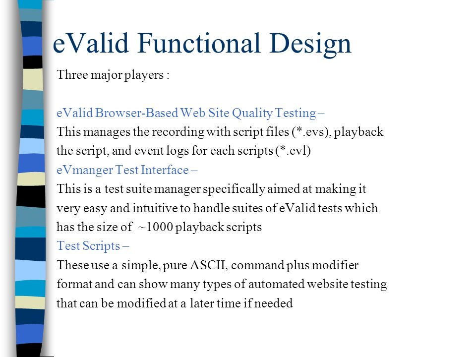 eValid Functional Design Three major players : eValid Browser-Based Web Site Quality Testing – This manages the recording with script files (*.evs), playback the script, and event logs for each scripts (*.evl) eVmanger Test Interface – This is a test suite manager specifically aimed at making it very easy and intuitive to handle suites of eValid tests which has the size of ~1000 playback scripts Test Scripts – These use a simple, pure ASCII, command plus modifier format and can show many types of automated website testing that can be modified at a later time if needed