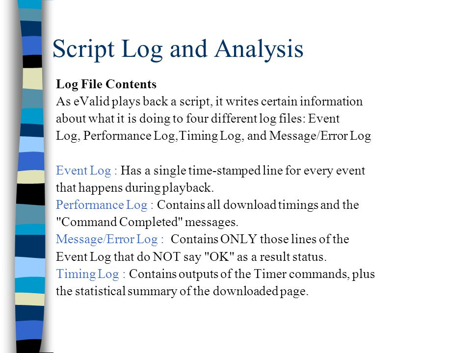 Script Log and Analysis Log File Contents As eValid plays back a script, it writes certain information about what it is doing to four different log files: Event Log, Performance Log,Timing Log, and Message/Error Log Event Log : Has a single time-stamped line for every event that happens during playback.