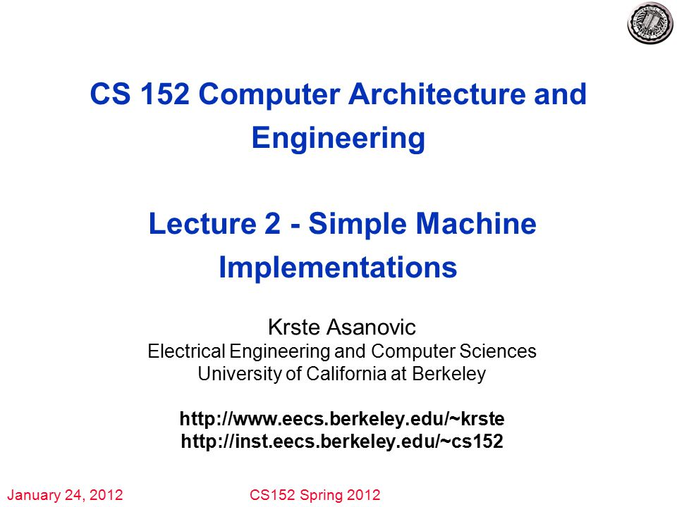 January 24, 2012CS152 Spring 2012 CS 152 Computer Architecture and Engineering Lecture 2 - Simple Machine Implementations Krste Asanovic Electrical Engineering and Computer Sciences University of California at Berkeley http://www.eecs.berkeley.edu/~krste http://inst.eecs.berkeley.edu/~cs152