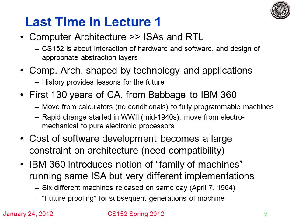 January 24, 2012CS152 Spring 2012 2 Last Time in Lecture 1 Computer Architecture >> ISAs and RTL –CS152 is about interaction of hardware and software, and design of appropriate abstraction layers Comp.