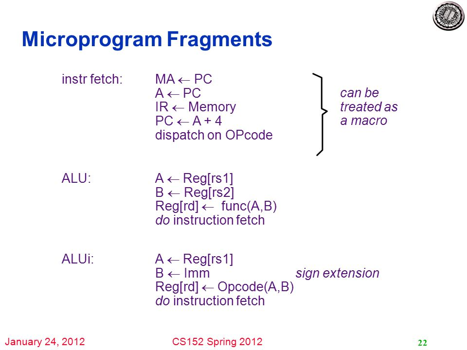 January 24, 2012CS152 Spring 2012 22 Microprogram Fragments instr fetch: MA  PC A  PC IR  Memory PC  A + 4 dispatch on OPcode can be treated as a macro ALU: A  Reg[rs1] B  Reg[rs2] Reg[rd]  func(A,B) do instruction fetch ALUi: A  Reg[rs1] B  Immsign extension Reg[rd]  Opcode(A,B) do instruction fetch