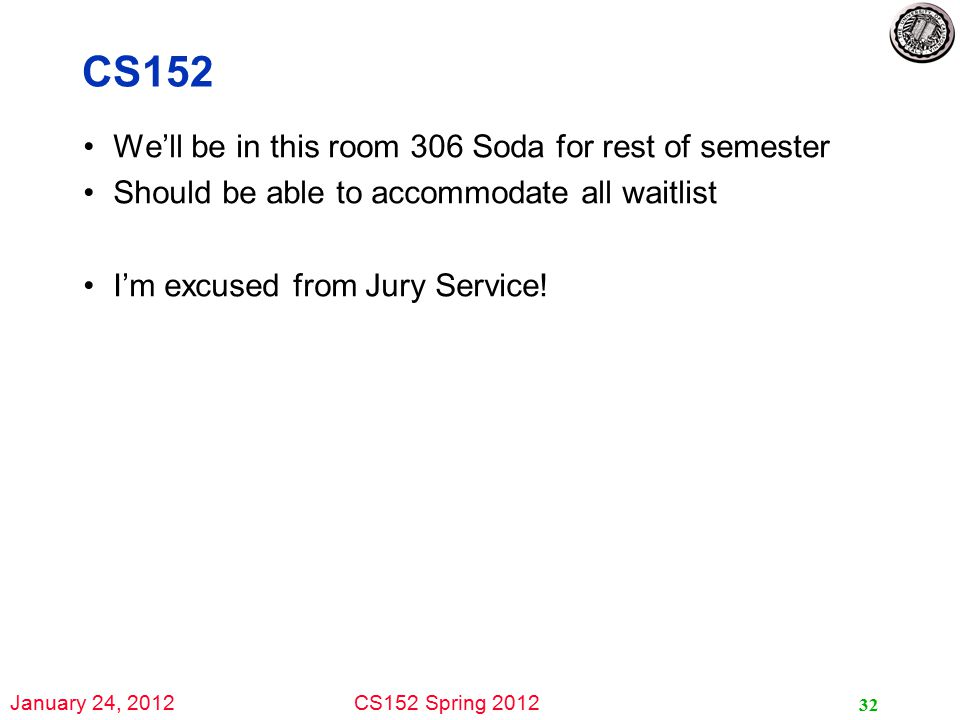 January 24, 2012CS152 Spring 2012 CS152 We'll be in this room 306 Soda for rest of semester Should be able to accommodate all waitlist I'm excused from Jury Service.