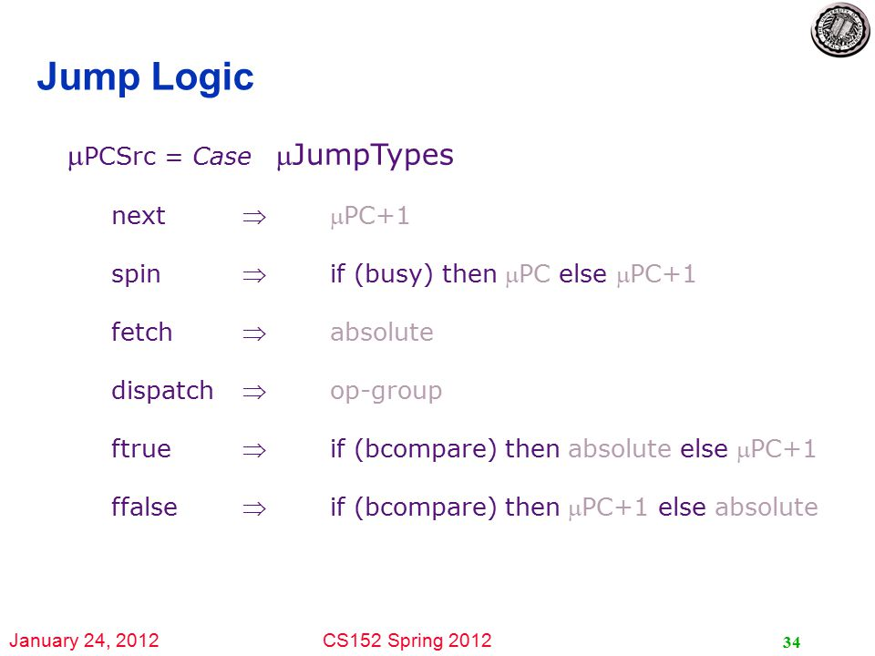 January 24, 2012CS152 Spring 2012 34 Jump Logic  PCSrc = Case JumpTypes nextPC+1 spinif (busy) then PC else PC+1 fetchabsolute dispatchop-group ftrueif (bcompare) then absolute else PC+1 ffalseif (bcompare) then PC+1 else absolute