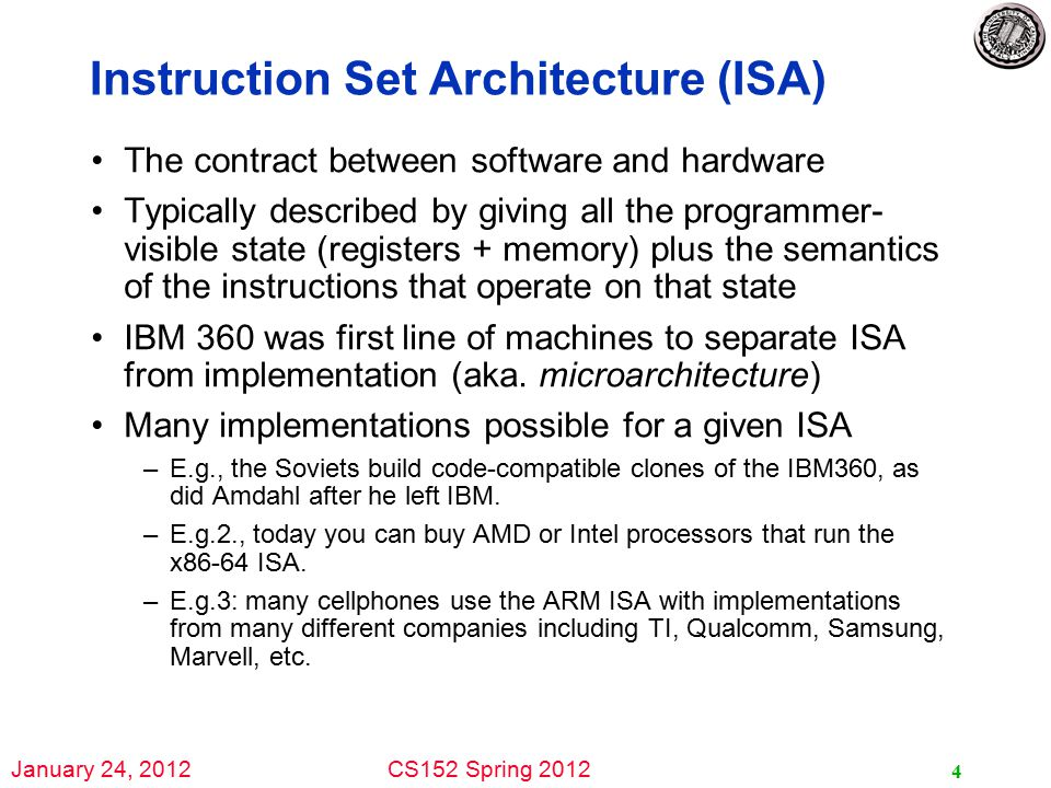 January 24, 2012CS152 Spring 2012 Instruction Set Architecture (ISA) The contract between software and hardware Typically described by giving all the programmer- visible state (registers + memory) plus the semantics of the instructions that operate on that state IBM 360 was first line of machines to separate ISA from implementation (aka.