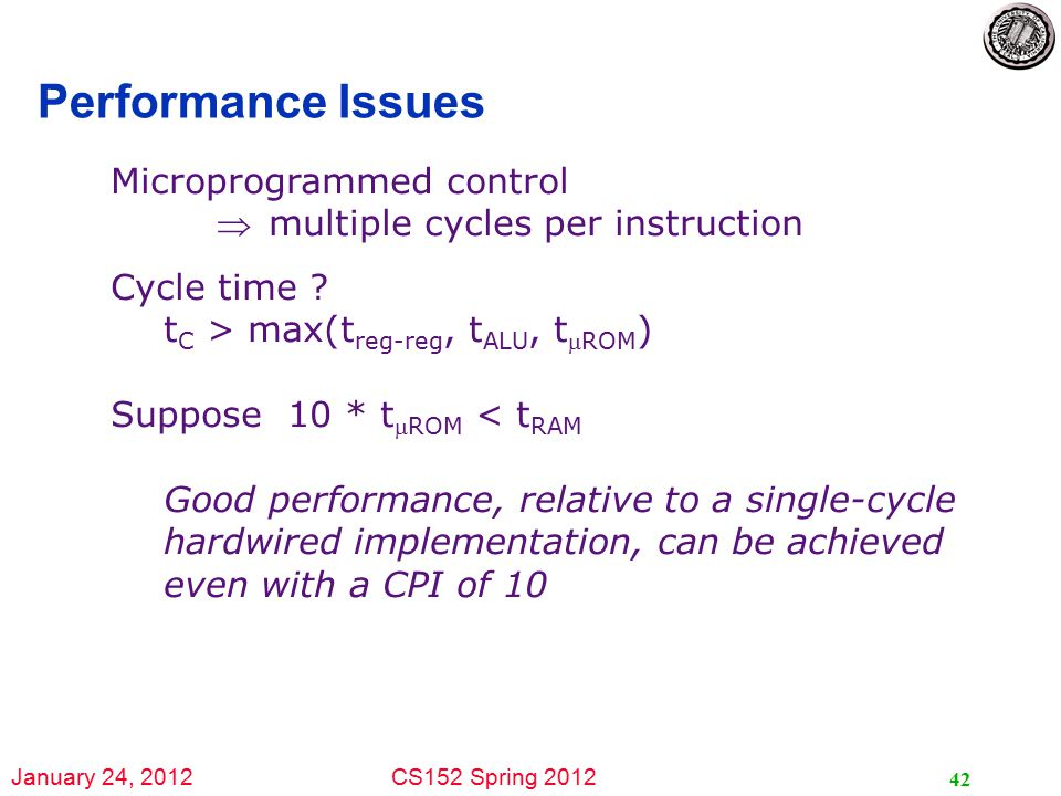 January 24, 2012CS152 Spring 2012 42 Performance Issues Microprogrammed control multiple cycles per instruction Cycle time .