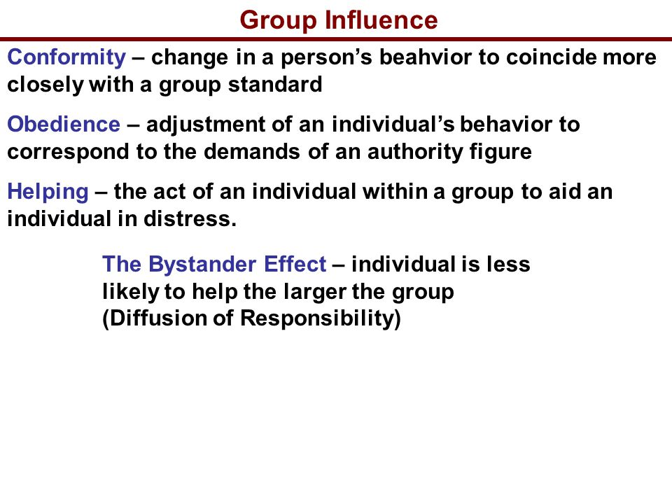 Group Influence Conformity – change in a person's beahvior to coincide more closely with a group standard Obedience – adjustment of an individual's behavior to correspond to the demands of an authority figure Helping – the act of an individual within a group to aid an individual in distress.