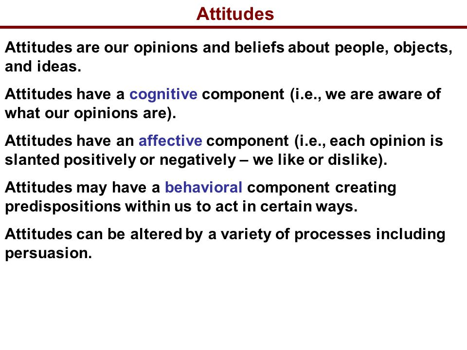 Attitudes Attitudes are our opinions and beliefs about people, objects, and ideas.