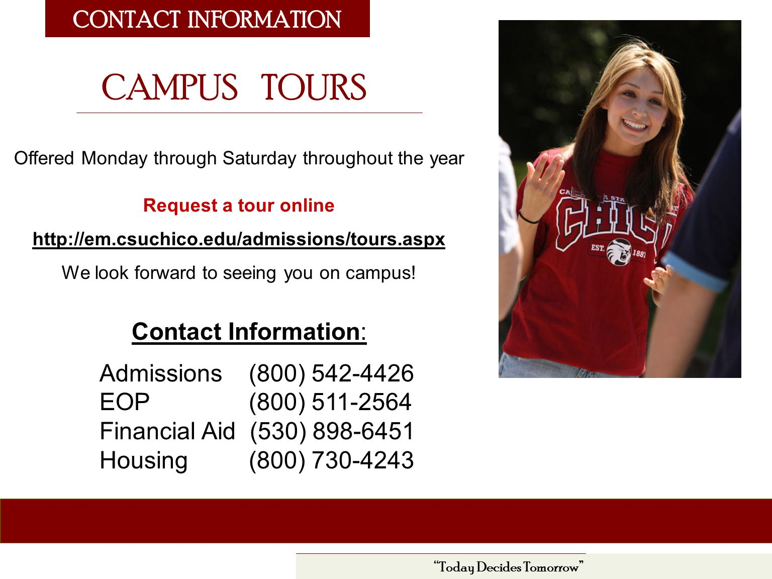 CONTACT INFORMATION Today Decides Tomorrow Contact Information: Admissions (800) EOP (800) Financial Aid (530) Housing (800) CAMPUS TOURS Offered Monday through Saturday throughout the year Request a tour online   We look forward to seeing you on campus!