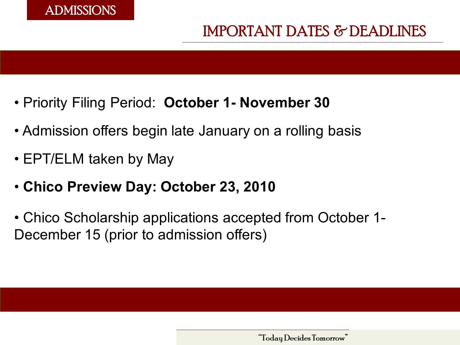 ADMISSIONS IMPORTANT DATES & DEADLINES Today Decides Tomorrow Priority Filing Period: October 1- November 30 Admission offers begin late January on a rolling basis EPT/ELM taken by May Chico Preview Day: October 23, 2010 Chico Scholarship applications accepted from October 1- December 15 (prior to admission offers)