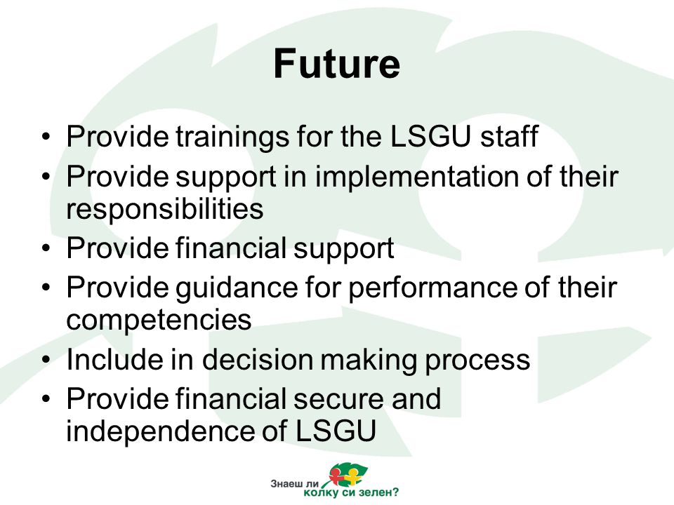 Future Provide trainings for the LSGU staff Provide support in implementation of their responsibilities Provide financial support Provide guidance for performance of their competencies Include in decision making process Provide financial secure and independence of LSGU
