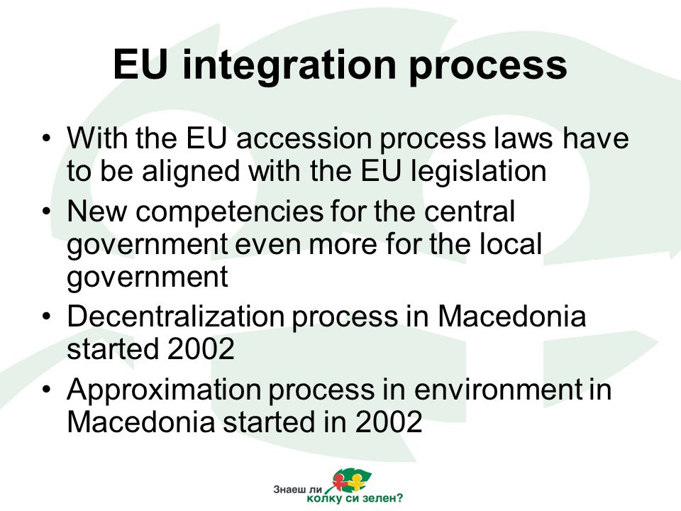 EU integration process With the EU accession process laws have to be aligned with the EU legislation New competencies for the central government even more for the local government Decentralization process in Macedonia started 2002 Approximation process in environment in Macedonia started in 2002