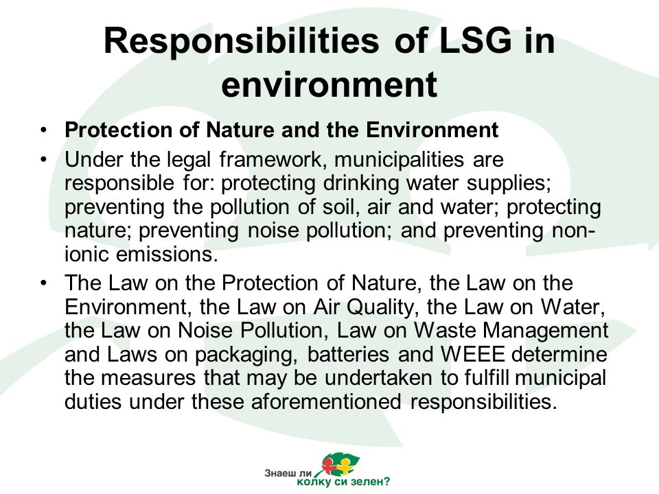 Responsibilities of LSG in environment Protection of Nature and the Environment Under the legal framework, municipalities are responsible for: protecting drinking water supplies; preventing the pollution of soil, air and water; protecting nature; preventing noise pollution; and preventing non- ionic emissions.