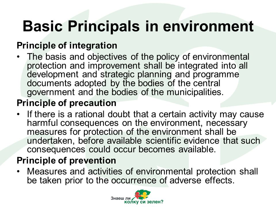 Basic Principals in environment Principle of integration The basis and objectives of the policy of environmental protection and improvement shall be integrated into all development and strategic planning and programme documents adopted by the bodies of the central government and the bodies of the municipalities.