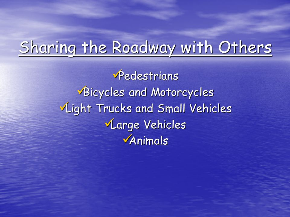 Sharing the Roadway with Others Pedestrians Pedestrians Bicycles and Motorcycles Bicycles and Motorcycles Light Trucks and Small Vehicles Light Trucks and Small Vehicles Large Vehicles Large Vehicles Animals Animals