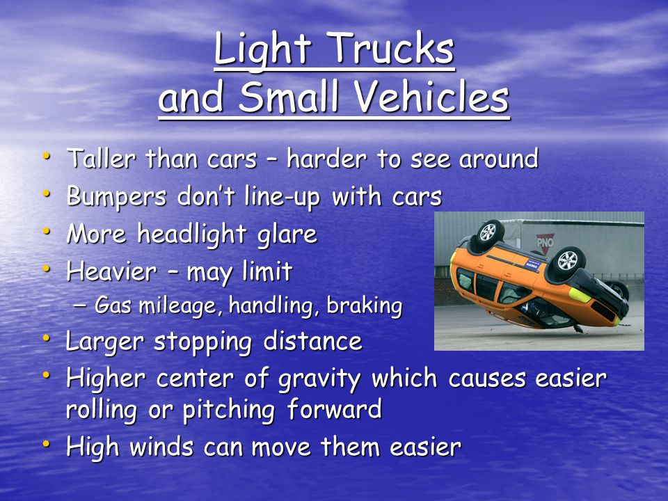 Light Trucks and Small Vehicles Taller than cars – harder to see around Taller than cars – harder to see around Bumpers don't line-up with cars Bumpers don't line-up with cars More headlight glare More headlight glare Heavier – may limit Heavier – may limit – Gas mileage, handling, braking Larger stopping distance Larger stopping distance Higher center of gravity which causes easier rolling or pitching forward Higher center of gravity which causes easier rolling or pitching forward High winds can move them easier High winds can move them easier