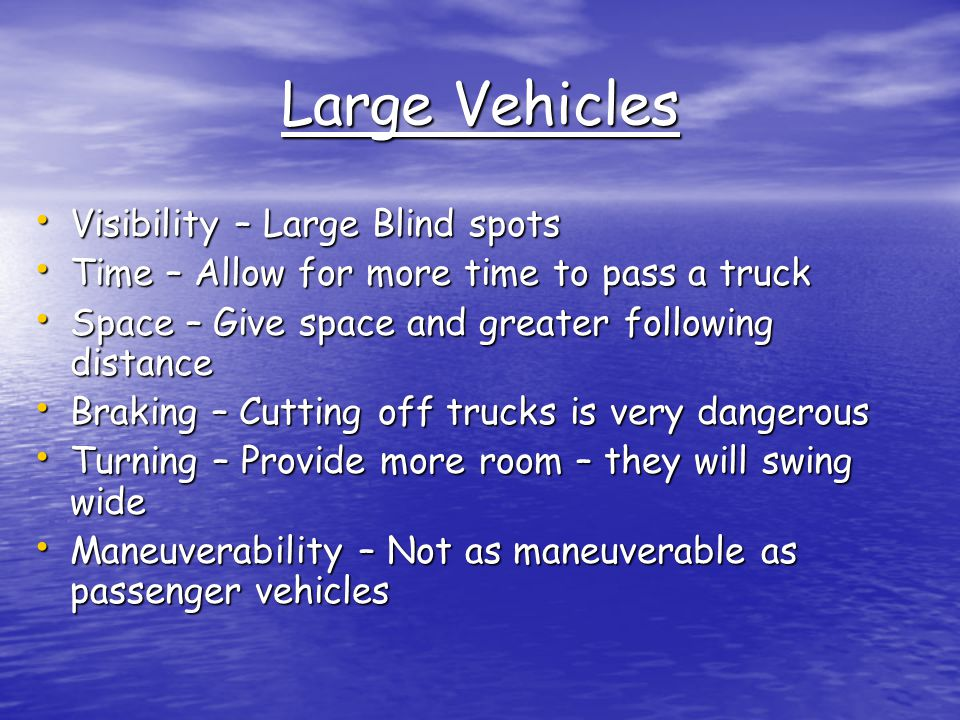 Large Vehicles Visibility – Large Blind spots Visibility – Large Blind spots Time – Allow for more time to pass a truck Time – Allow for more time to pass a truck Space – Give space and greater following distance Space – Give space and greater following distance Braking – Cutting off trucks is very dangerous Braking – Cutting off trucks is very dangerous Turning – Provide more room – they will swing wide Turning – Provide more room – they will swing wide Maneuverability – Not as maneuverable as passenger vehicles Maneuverability – Not as maneuverable as passenger vehicles