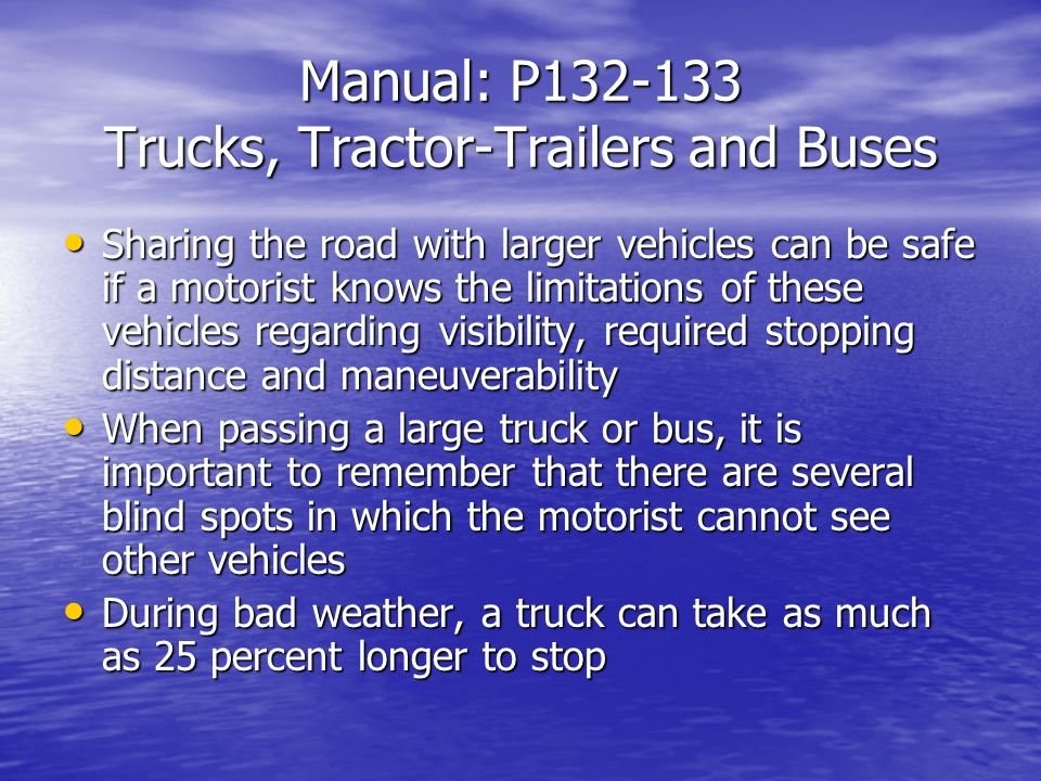 Manual: P Trucks, Tractor-Trailers and Buses Sharing the road with larger vehicles can be safe if a motorist knows the limitations of these vehicles regarding visibility, required stopping distance and maneuverability Sharing the road with larger vehicles can be safe if a motorist knows the limitations of these vehicles regarding visibility, required stopping distance and maneuverability When passing a large truck or bus, it is important to remember that there are several blind spots in which the motorist cannot see other vehicles When passing a large truck or bus, it is important to remember that there are several blind spots in which the motorist cannot see other vehicles During bad weather, a truck can take as much as 25 percent longer to stop During bad weather, a truck can take as much as 25 percent longer to stop